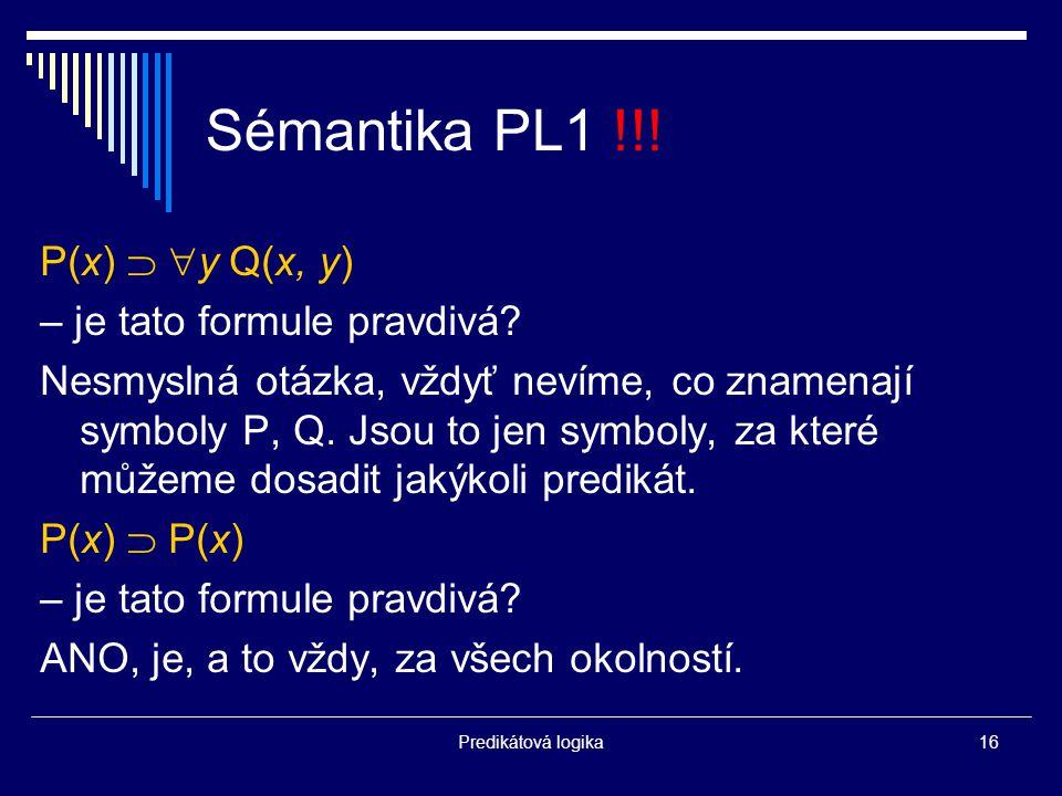 Predikátová logika16 Sémantika PL1 !!. P(x)   y Q(x, y) – je tato formule pravdivá.