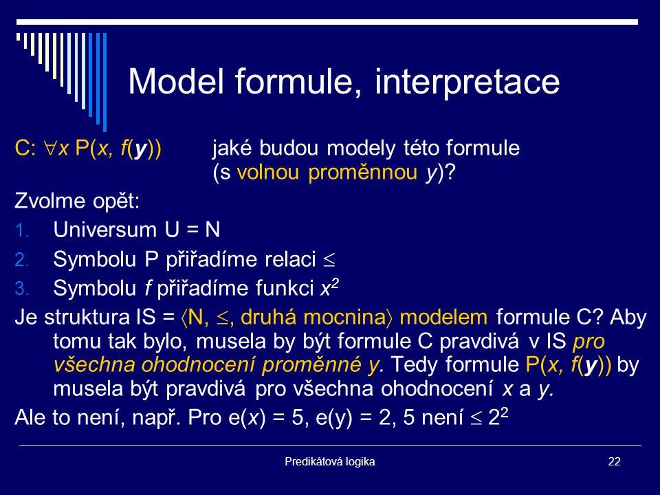 Predikátová logika22 Model formule, interpretace C:  x P(x, f(y))jaké budou modely této formule (s volnou proměnnou y).