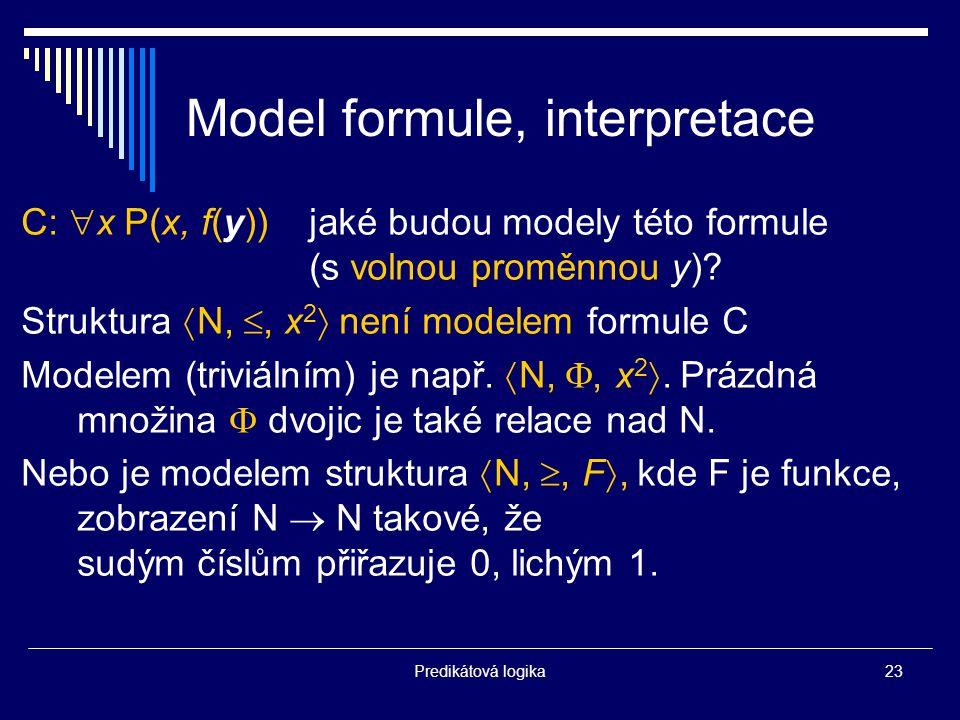 Predikátová logika23 Model formule, interpretace C:  x P(x, f(y))jaké budou modely této formule (s volnou proměnnou y).