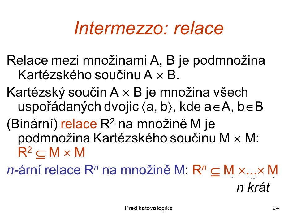 Predikátová logika24 Intermezzo: relace Relace mezi množinami A, B je podmnožina Kartézského součinu A  B.
