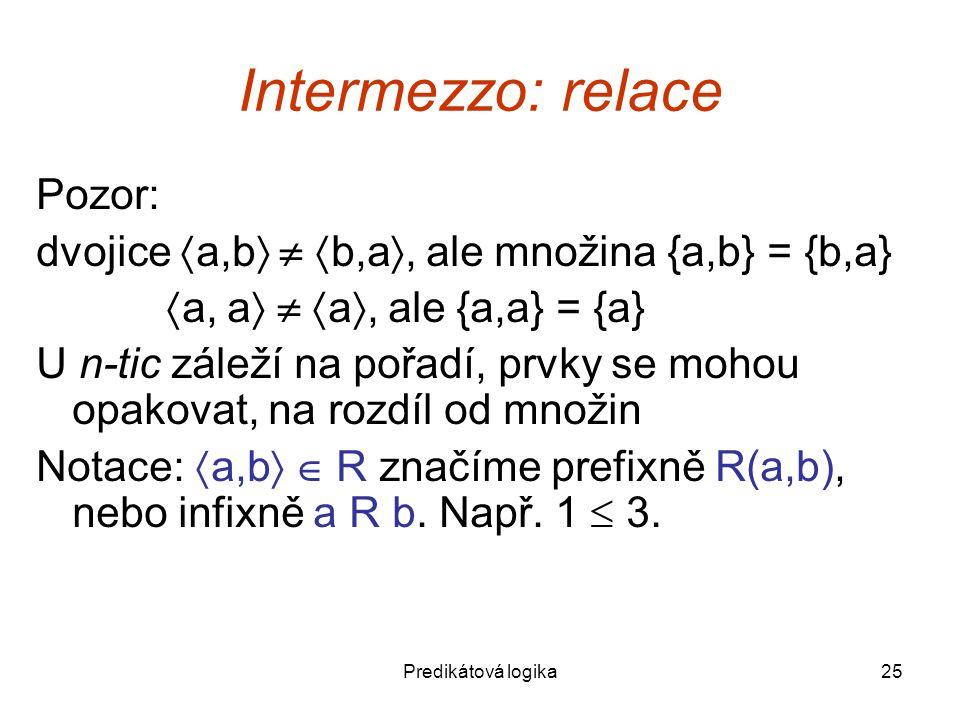 Predikátová logika25 Intermezzo: relace Pozor: dvojice  a,b    b,a , ale množina {a,b} = {b,a}  a, a    a , ale {a,a} = {a} U n-tic záleží na pořadí, prvky se mohou opakovat, na rozdíl od množin Notace:  a,b   R značíme prefixně R(a,b), nebo infixně a R b.