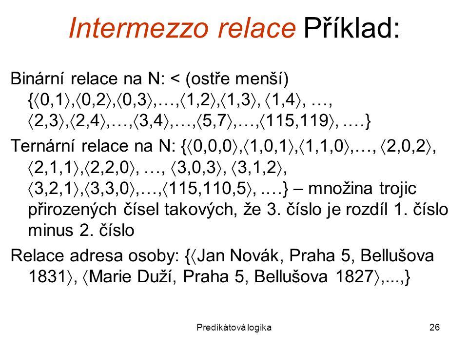 Predikátová logika26 Intermezzo relace Příklad: Binární relace na N: < (ostře menší) {  0,1 ,  0,2 ,  0,3 ,…,  1,2 ,  1,3 ,  1,4 , …,  2,3 ,  2,4 ,…,  3,4 ,…,  5,7 ,…,  115,119 ,.…} Ternární relace na N: {  0,0,0 ,  1,0,1 ,  1,1,0 ,…,  2,0,2 ,  2,1,1 ,  2,2,0 , …,  3,0,3 ,  3,1,2 ,  3,2,1 ,  3,3,0 ,…,  115,110,5 ,.…} – množina trojic přirozených čísel takových, že 3.