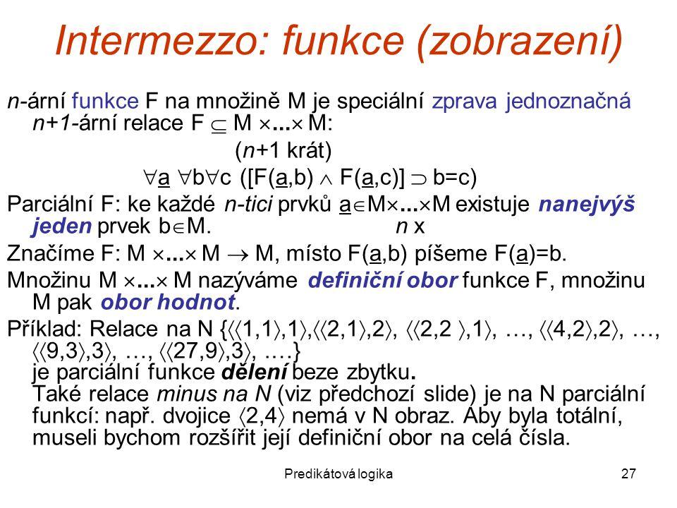 Predikátová logika27 Intermezzo: funkce (zobrazení) n-ární funkce F na množině M je speciální zprava jednoznačná n+1-ární relace F  M ...