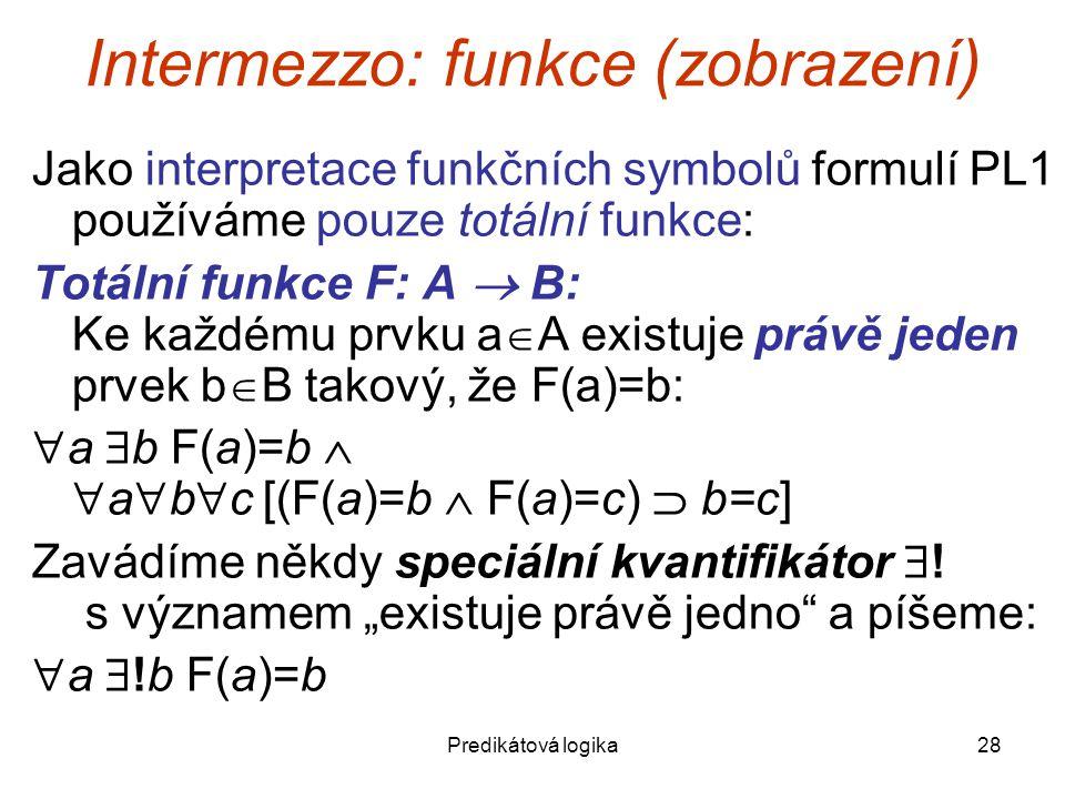 Predikátová logika28 Intermezzo: funkce (zobrazení) Jako interpretace funkčních symbolů formulí PL1 používáme pouze totální funkce: Totální funkce F: A  B: Ke každému prvku a  A existuje právě jeden prvek b  B takový, že F(a)=b:  a  b F(a)=b   a  b  c [(F(a)=b  F(a)=c)  b=c] Zavádíme někdy speciální kvantifikátor  .