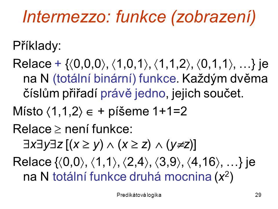 Predikátová logika29 Intermezzo: funkce (zobrazení) Příklady: Relace + {  0,0,0 ,  1,0,1 ,  1,1,2 ,  0,1,1 , …} je na N (totální binární) funkce.