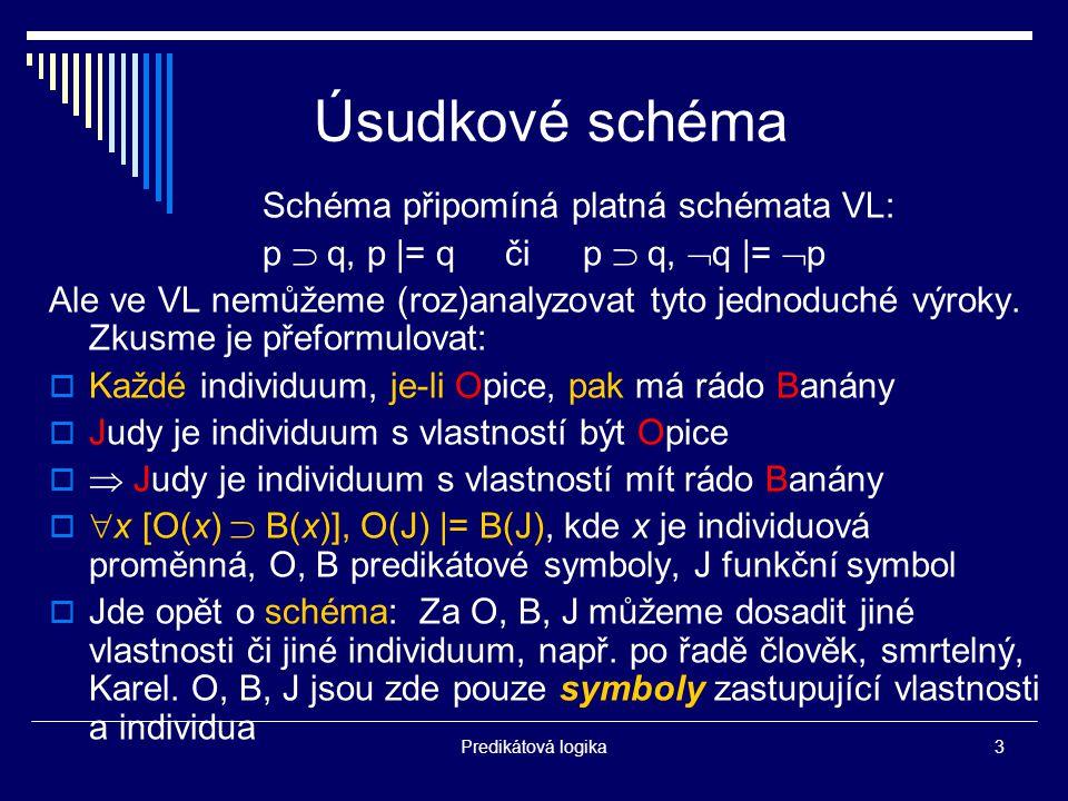 Predikátová logika3 Úsudkové schéma Schéma připomíná platná schémata VL: p  q, p |= q či p  q,  q |=  p Ale ve VL nemůžeme (roz)analyzovat tyto jednoduché výroky.