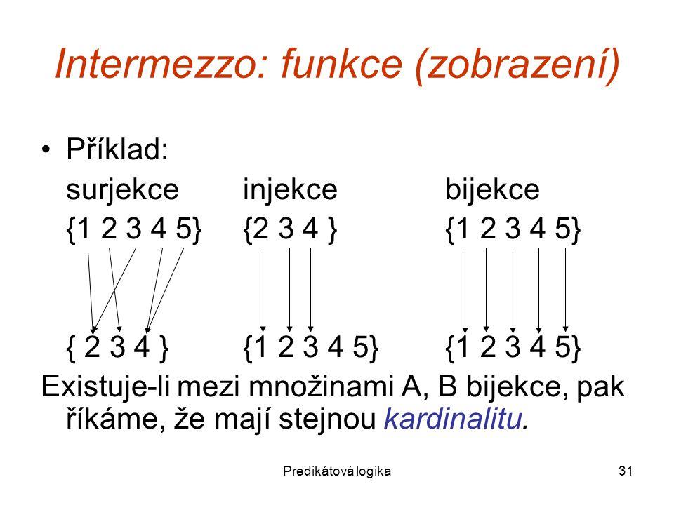 Predikátová logika31 Intermezzo: funkce (zobrazení) Příklad: surjekceinjekcebijekce {1 2 3 4 5}{2 3 4 }{1 2 3 4 5} { 2 3 4 }{1 2 3 4 5}{1 2 3 4 5} Existuje-li mezi množinami A, B bijekce, pak říkáme, že mají stejnou kardinalitu.