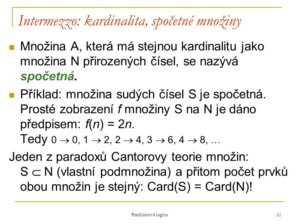 Predikátová logika 32 Intermezzo: kardinalita, spočetné množiny Množina A, která má stejnou kardinalitu jako množina N přirozených čísel, se nazývá spočetná.