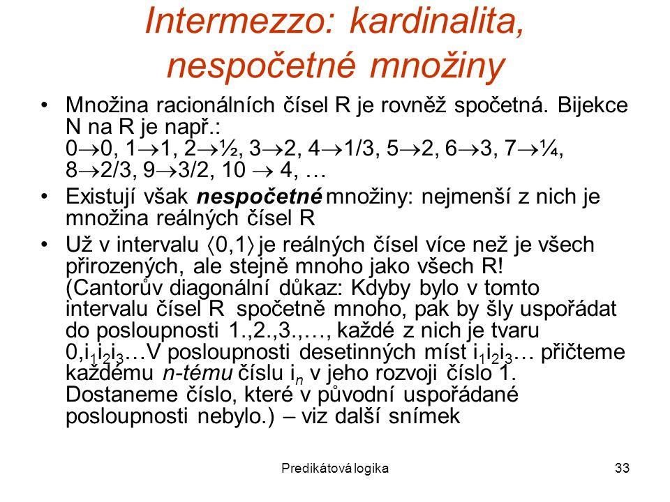 Predikátová logika33 Intermezzo: kardinalita, nespočetné množiny Množina racionálních čísel R je rovněž spočetná.