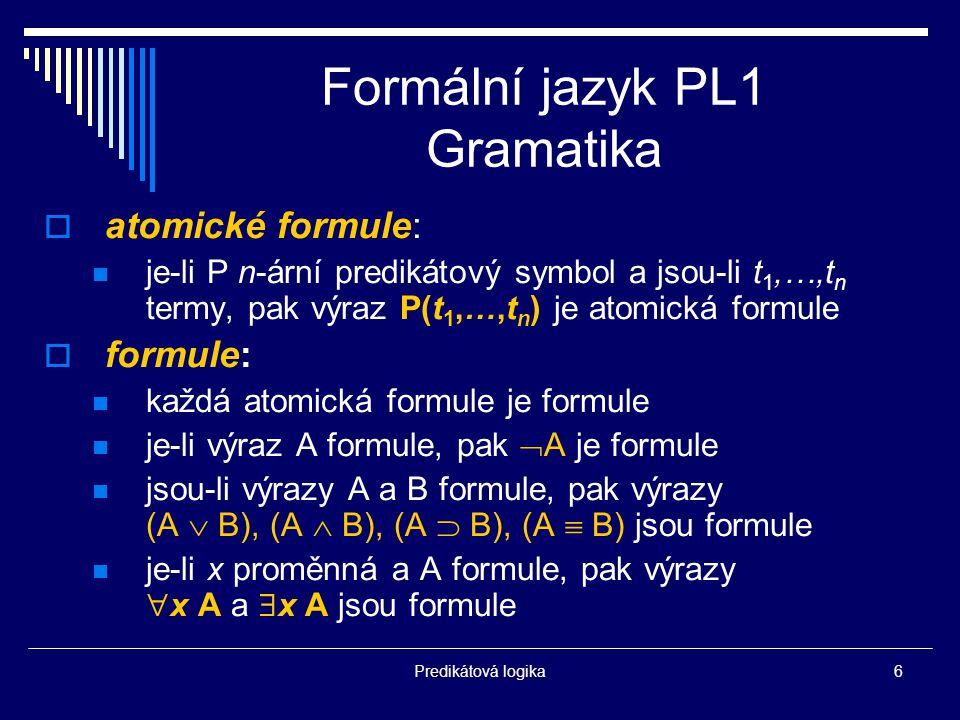 Predikátová logika6 Formální jazyk PL1 Gramatika  atomické formule: je-li P n-ární predikátový symbol a jsou-li t 1,…,t n termy, pak výraz P(t 1,…,t n ) je atomická formule  formule: každá atomická formule je formule je-li výraz A formule, pak  A je formule jsou-li výrazy A a B formule, pak výrazy (A  B), (A  B), (A  B), (A  B) jsou formule je-li x proměnná a A formule, pak výrazy  x A a  x A jsou formule