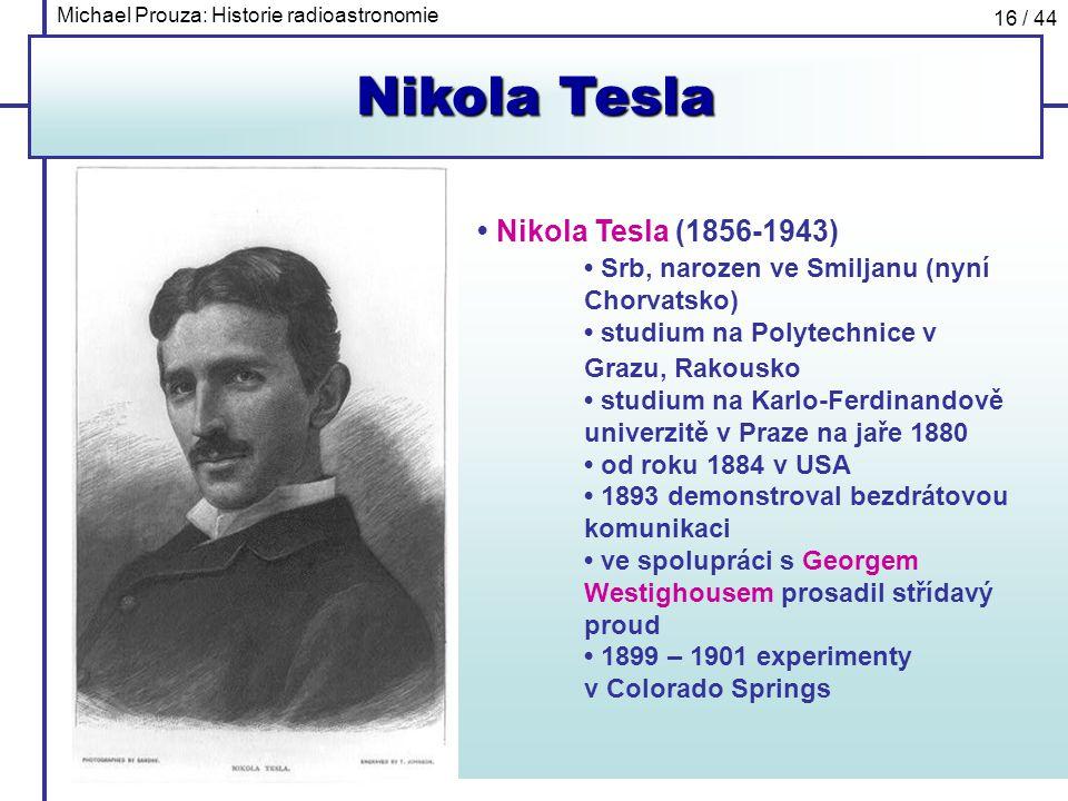 Michael Prouza: Historie radioastronomie 16 / 44 Nikola Tesla Nikola Tesla (1856-1943) Srb, narozen ve Smiljanu (nyní Chorvatsko) studium na Polytechn