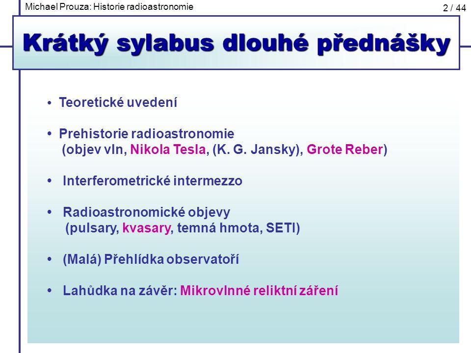 Michael Prouza: Historie radioastronomie 2 / 44 Krátký sylabus dlouhé přednášky Teoretické uvedení Prehistorie radioastronomie (objev vln, Nikola Tesl