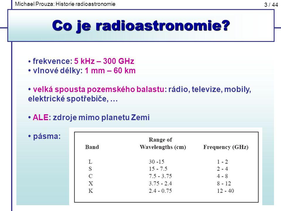 Michael Prouza: Historie radioastronomie 3 / 44 Co je radioastronomie? frekvence: 5 kHz – 300 GHz vlnové délky: 1 mm – 60 km velká spousta pozemského