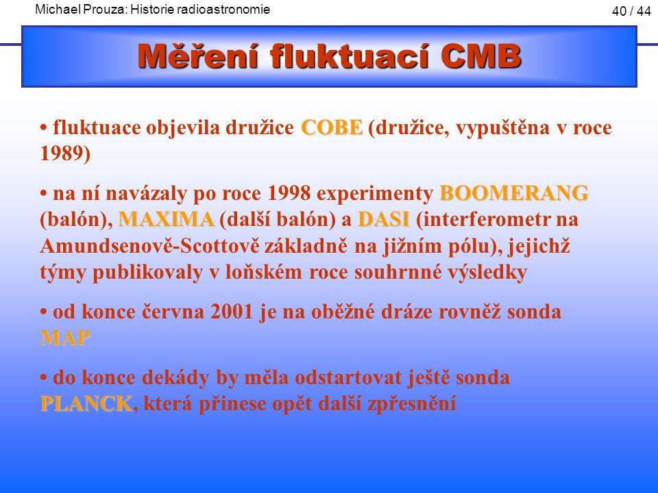 Michael Prouza: Historie radioastronomie 40 / 44 Měření fluktuací CMB COBE fluktuace objevila družice COBE (družice, vypuštěna v roce 1989) BOOMERANG