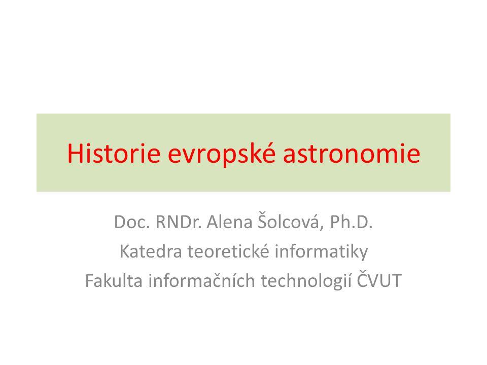 Historie evropské astronomie Doc. RNDr. Alena Šolcová, Ph.D. Katedra teoretické informatiky Fakulta informačních technologií ČVUT