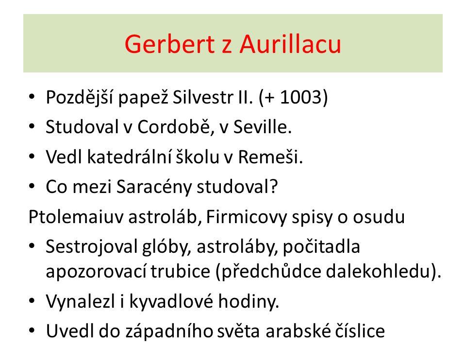 Gerbert z Aurillacu Pozdější papež Silvestr II. (+ 1003) Studoval v Cordobě, v Seville. Vedl katedrální školu v Remeši. Co mezi Saracény studoval? Pto