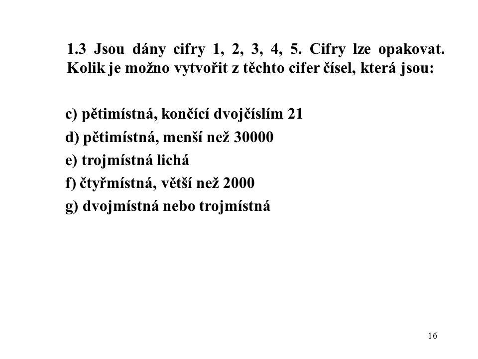 16 1.3 Jsou dány cifry 1, 2, 3, 4, 5. Cifry lze opakovat. Kolik je možno vytvořit z těchto cifer čísel, která jsou: c) pětimístná, končící dvojčíslím