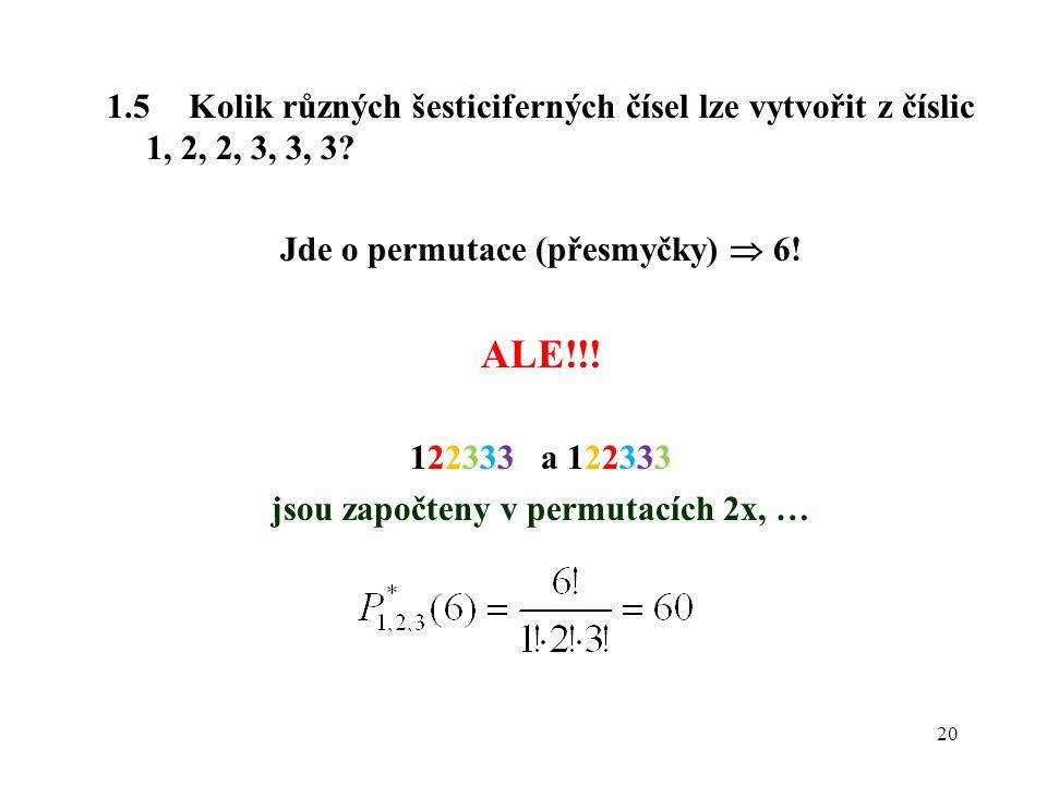 20 1.5 Kolik různých šesticiferných čísel lze vytvořit z číslic 1, 2, 2, 3, 3, 3? Jde o permutace (přesmyčky)  6! ALE!!! 122333 a 122333 jsou započte