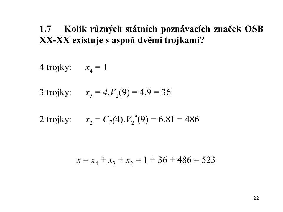 22 1.7 Kolik různých státních poznávacích značek OSB XX-XX existuje s aspoň dvěmi trojkami? 4 trojky: x 4 = 1 3 trojky:x 3 = 4.V 1 (9) = 4.9 = 36 2 tr