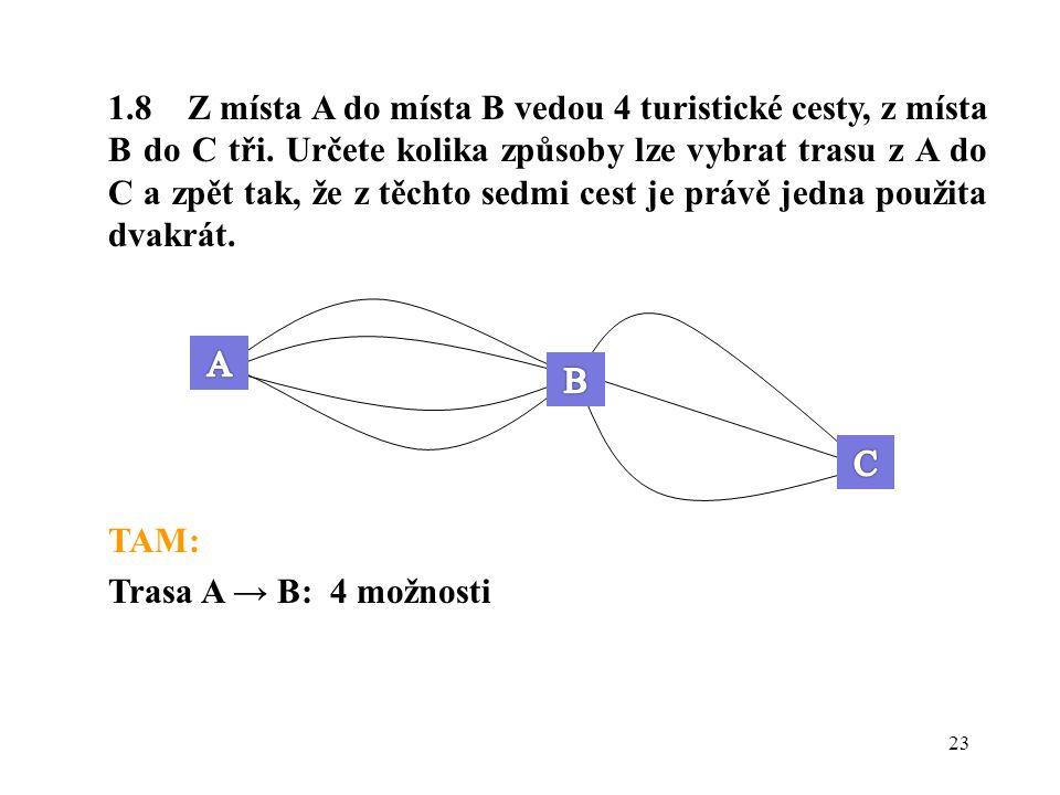 23 1.8 Z místa A do místa B vedou 4 turistické cesty, z místa B do C tři. Určete kolika způsoby lze vybrat trasu z A do C a zpět tak, že z těchto sedm