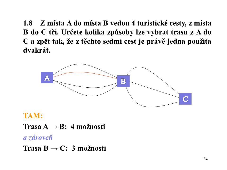 24 1.8 Z místa A do místa B vedou 4 turistické cesty, z místa B do C tři. Určete kolika způsoby lze vybrat trasu z A do C a zpět tak, že z těchto sedm