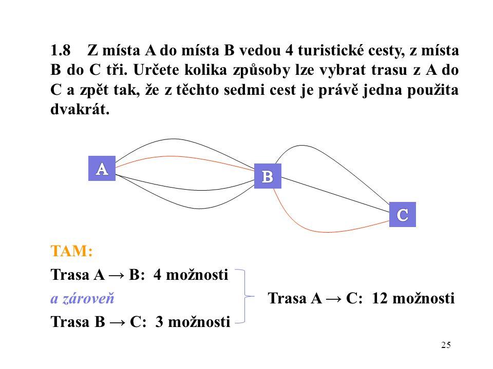 25 1.8 Z místa A do místa B vedou 4 turistické cesty, z místa B do C tři. Určete kolika způsoby lze vybrat trasu z A do C a zpět tak, že z těchto sedm