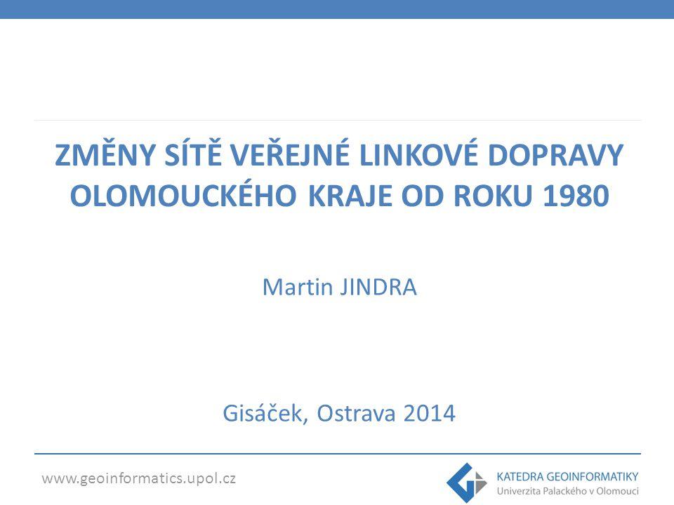 www.geoinformatics.upol.cz ZMĚNY SÍTĚ VEŘEJNÉ LINKOVÉ DOPRAVY OLOMOUCKÉHO KRAJE OD ROKU 1980 Martin JINDRA Gisáček, Ostrava 2014