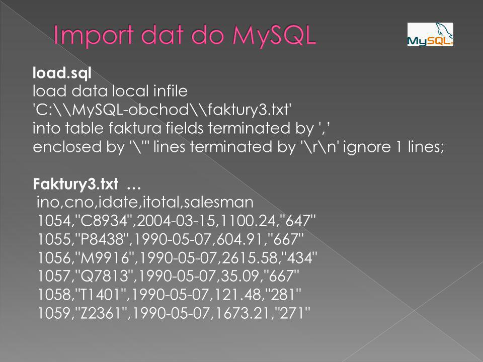 load.sql load data local infile 'C:\\MySQL-obchod\\faktury3.txt' into table faktura fields terminated by ',' enclosed by '\