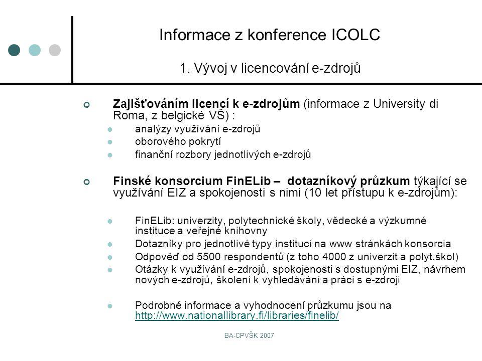 BA-CPVŠK 2007 Zajišťováním licencí k e-zdrojům (informace z University di Roma, z belgické VŠ) : analýzy využívání e-zdrojů oborového pokrytí finanční rozbory jednotlivých e-zdrojů Finské konsorcium FinELib – dotazníkový průzkum týkající se využívání EIZ a spokojenosti s nimi (10 let přístupu k e-zdrojům): FinELib: univerzity, polytechnické školy, vědecké a výzkumné instituce a veřejné knihovny Dotazníky pro jednotlivé typy institucí na www stránkách konsorcia Odpověď od 5500 respondentů (z toho 4000 z univerzit a polyt.škol) Otázky k využívání e-zdrojů, spokojenosti s dostupnými EIZ, návrhem nových e-zdrojů, školení k vyhledávání a práci s e-zdroji Podrobné informace a vyhodnocení průzkumu jsou na http://www.nationallibrary.fi/libraries/finelib/ http://www.nationallibrary.fi/libraries/finelib/ Informace z konference ICOLC 1.