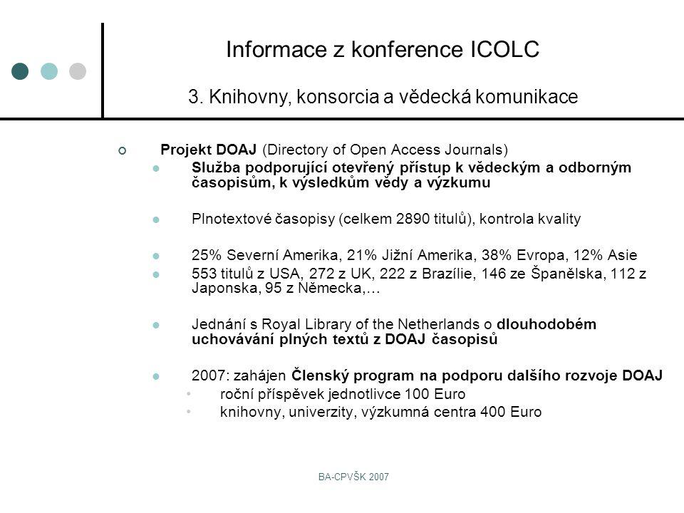 BA-CPVŠK 2007 Projekt DOAJ (Directory of Open Access Journals) Služba podporující otevřený přístup k vědeckým a odborným časopisům, k výsledkům vědy a výzkumu Plnotextové časopisy (celkem 2890 titulů), kontrola kvality 25% Severní Amerika, 21% Jižní Amerika, 38% Evropa, 12% Asie 553 titulů z USA, 272 z UK, 222 z Brazílie, 146 ze Španělska, 112 z Japonska, 95 z Německa,… Jednání s Royal Library of the Netherlands o dlouhodobém uchovávání plných textů z DOAJ časopisů 2007: zahájen Členský program na podporu dalšího rozvoje DOAJ roční příspěvek jednotlivce 100 Euro knihovny, univerzity, výzkumná centra 400 Euro Informace z konference ICOLC 3.