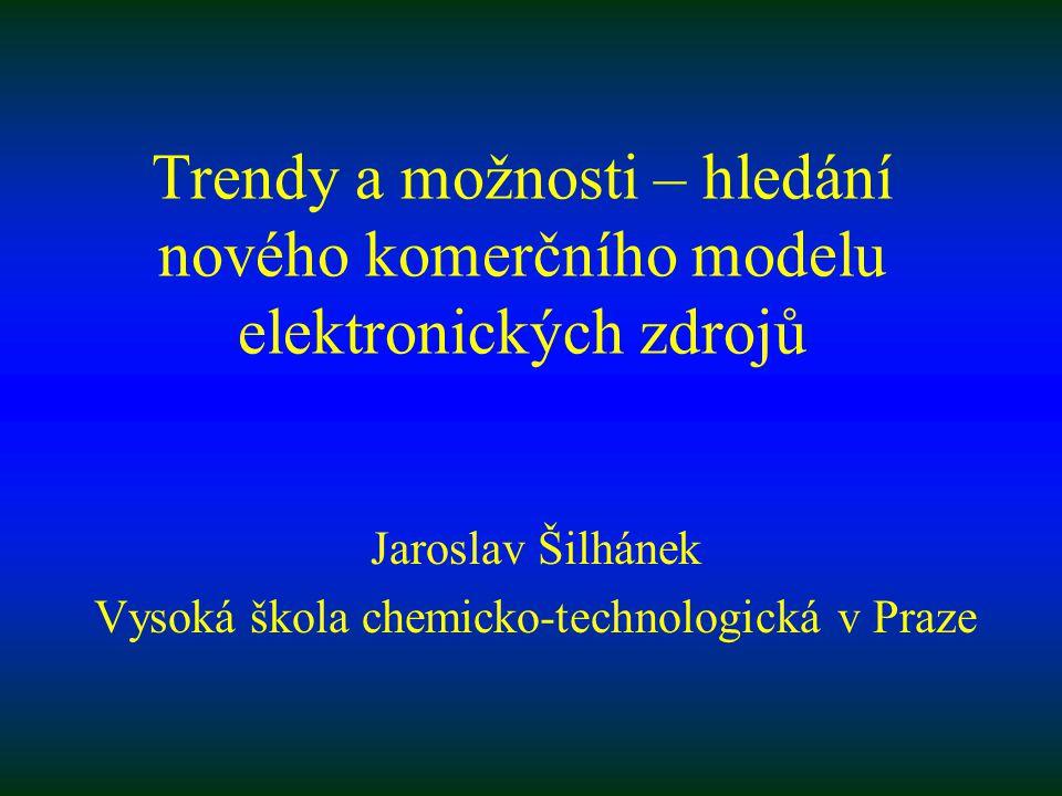Trendy a možnosti – hledání nového komerčního modelu elektronických zdrojů Jaroslav Šilhánek Vysoká škola chemicko-technologická v Praze