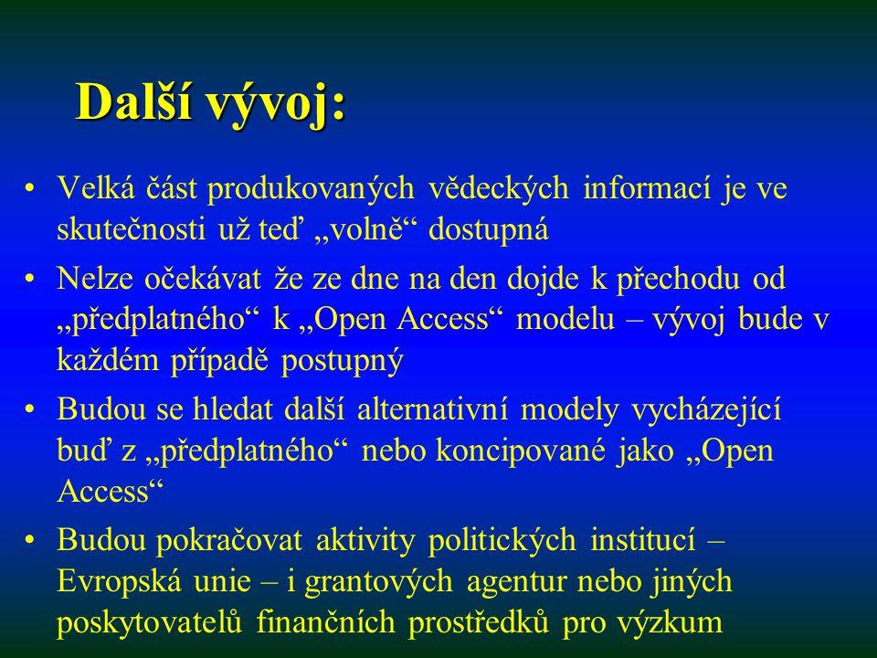 """Další vývoj: Velká část produkovaných vědeckých informací je ve skutečnosti už teď """"volně dostupná Nelze očekávat že ze dne na den dojde k přechodu od """"předplatného k """"Open Access modelu – vývoj bude v každém případě postupný Budou se hledat další alternativní modely vycházející buď z """"předplatného nebo koncipované jako """"Open Access Budou pokračovat aktivity politických institucí – Evropská unie – i grantových agentur nebo jiných poskytovatelů finančních prostředků pro výzkum"""