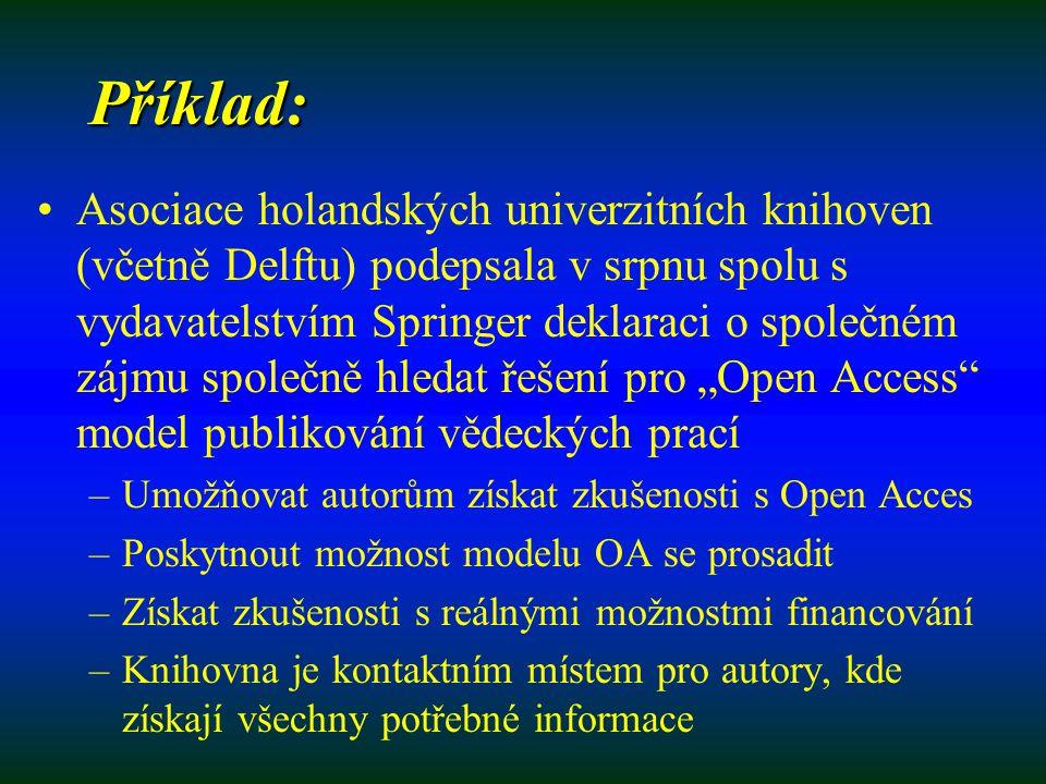 """Příklad: Asociace holandských univerzitních knihoven (včetně Delftu) podepsala v srpnu spolu s vydavatelstvím Springer deklaraci o společném zájmu společně hledat řešení pro """"Open Access model publikování vědeckých prací –Umožňovat autorům získat zkušenosti s Open Acces –Poskytnout možnost modelu OA se prosadit –Získat zkušenosti s reálnými možnostmi financování –Knihovna je kontaktním místem pro autory, kde získají všechny potřebné informace"""