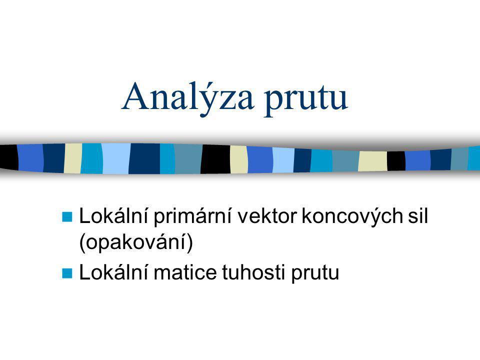 Analýza prutu Lokální primární vektor koncových sil (opakování) Lokální matice tuhosti prutu