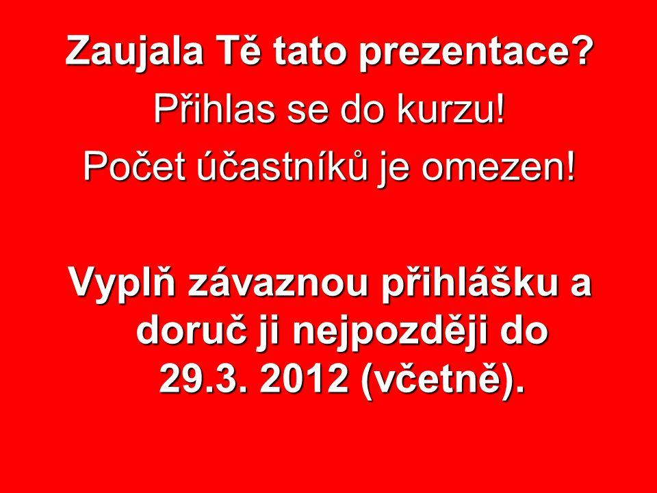 Zaujala Tě tato prezentace? Přihlas se do kurzu! Počet účastníků je omezen! Vyplň závaznou přihlášku a doruč ji nejpozději do 29.3. 2012 (včetně).