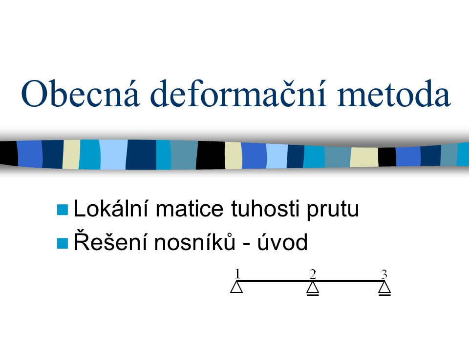 Obecná deformační metoda Lokální matice tuhosti prutu Řešení nosníků - úvod