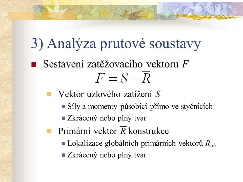 3) Analýza prutové soustavy Sestavení zatěžovacího vektoru F Vektor uzlového zatížení S Síly a momenty působící přímo ve styčnících Zkrácený nebo plný
