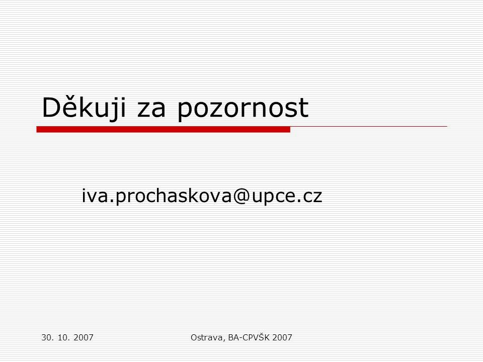 30. 10. 2007Ostrava, BA-CPVŠK 2007 Děkuji za pozornost iva.prochaskova@upce.cz