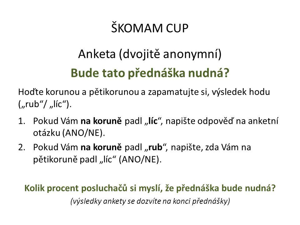 """ŠKOMAM CUP Anketa (dvojitě anonymní) Bude tato přednáška nudná? Hoďte korunou a pětikorunou a zapamatujte si, výsledek hodu (""""rub""""/ """"líc""""). 1.Pokud Vá"""