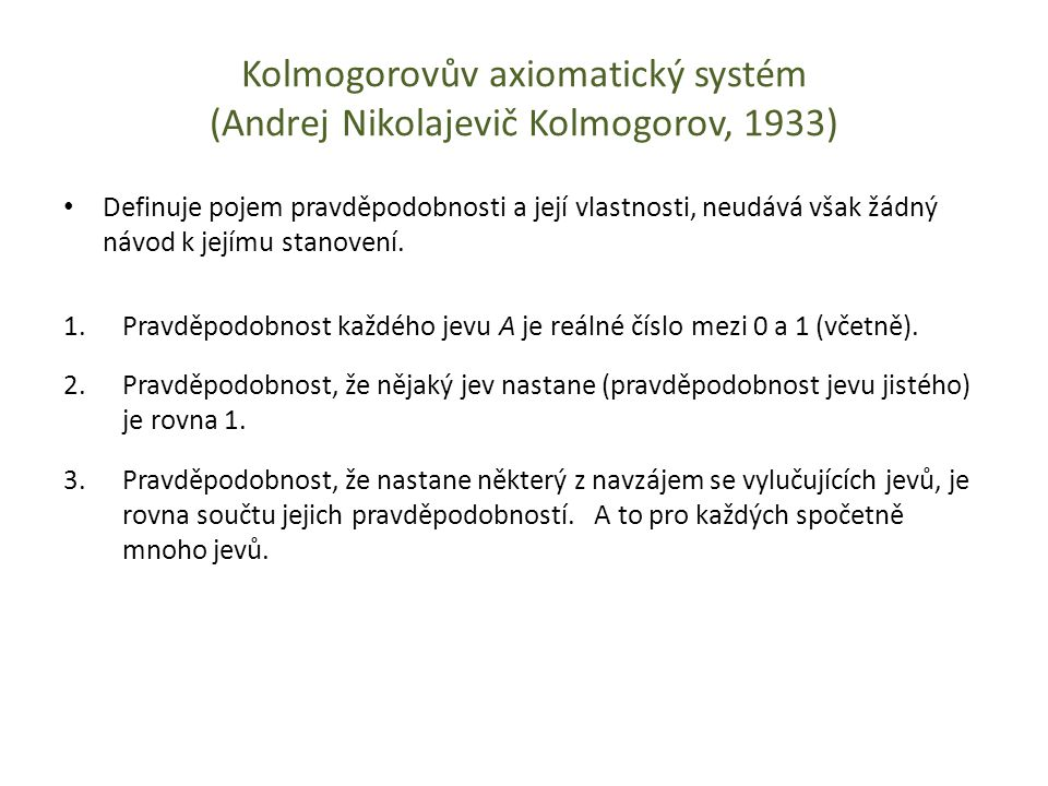 Kolmogorovův axiomatický systém (Andrej Nikolajevič Kolmogorov, 1933) Definuje pojem pravděpodobnosti a její vlastnosti, neudává však žádný návod k je
