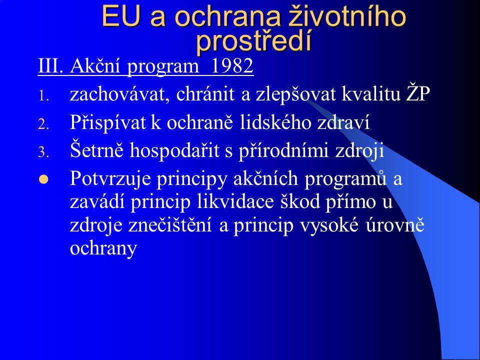 III. Akční program 1982 1. zachovávat, chránit a zlepšovat kvalitu ŽP 2. Přispívat k ochraně lidského zdraví 3. Šetrně hospodařit s přírodními zdroji