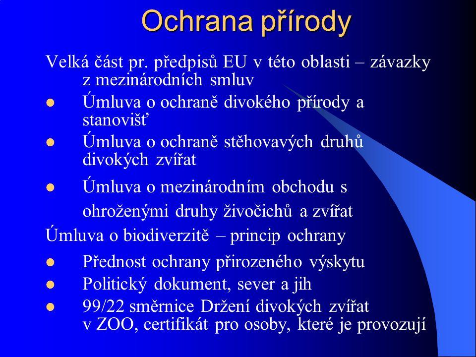 Ochrana přírody Natura 2000 – směrnice 92/43 EC o ochraně přírodních stanovišť, volně žijících živočichů a planě rostoucích rostlin síť zvláště chráněných míst Vyznačí každý stát – národní seznam lokalit hranice, rostlinstvo, zvěř Předloženo Komisi – schválení Domácí ochrana – plány péče o území Nesmí být zahrnuta do plánů rozvoje území, pouze se stanoviskem Komise Při přílišné finanční náročnosti jsou možné určité úlevy 5% klauzule a sporná místa L 79/409 EEC o ochraně volně žijících ptáků R 83/129 EEC o dovážení kůží z určitých tuleních mláďat a výrobků z nich