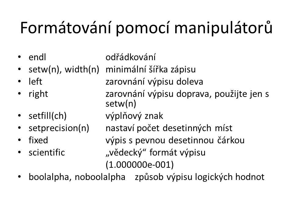 """Formátování pomocí manipulátorů endl odřádkování setw(n), width(n) minimální šířka zápisu left zarovnání výpisu doleva right zarovnání výpisu doprava, použijte jen s setw(n) setfill(ch) výplňový znak setprecision(n) nastaví počet desetinných míst fixed výpis s pevnou desetinnou čárkou scientific """"vědecký formát výpisu (1.000000e-001) boolalpha, noboolalpha způsob výpisu logických hodnot"""