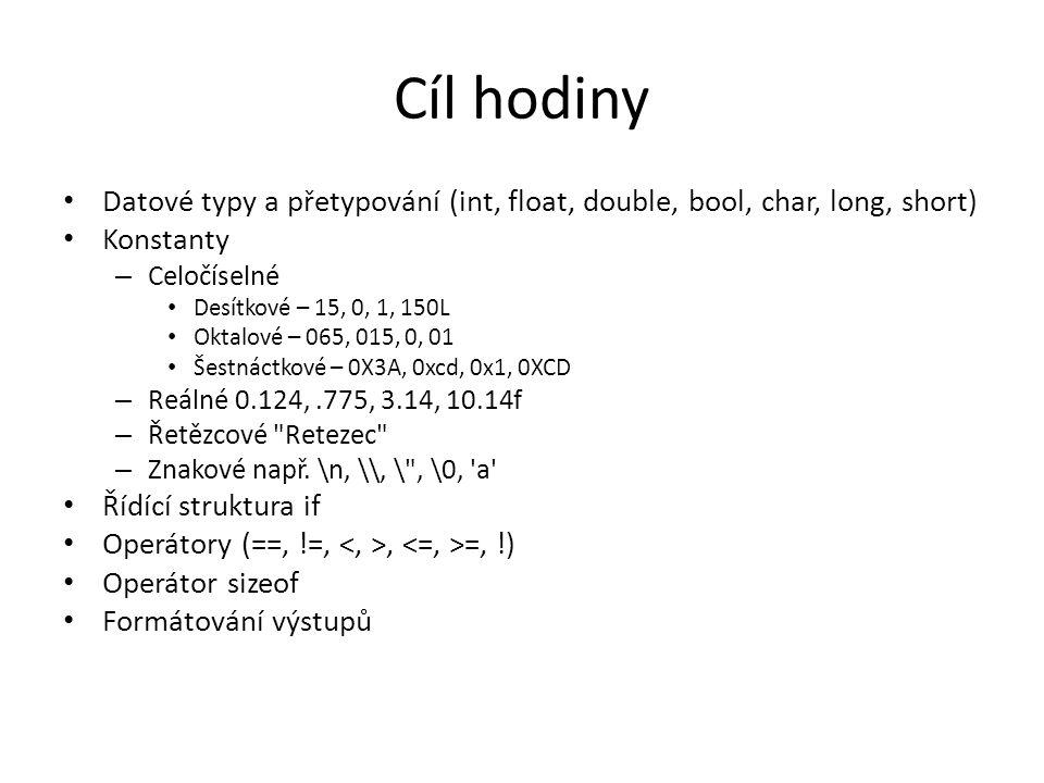Cíl hodiny Datové typy a přetypování (int, float, double, bool, char, long, short) Konstanty – Celočíselné Desítkové – 15, 0, 1, 150L Oktalové – 065, 015, 0, 01 Šestnáctkové – 0X3A, 0xcd, 0x1, 0XCD – Reálné 0.124,.775, 3.14, 10.14f – Řetězcové Retezec – Znakové např.