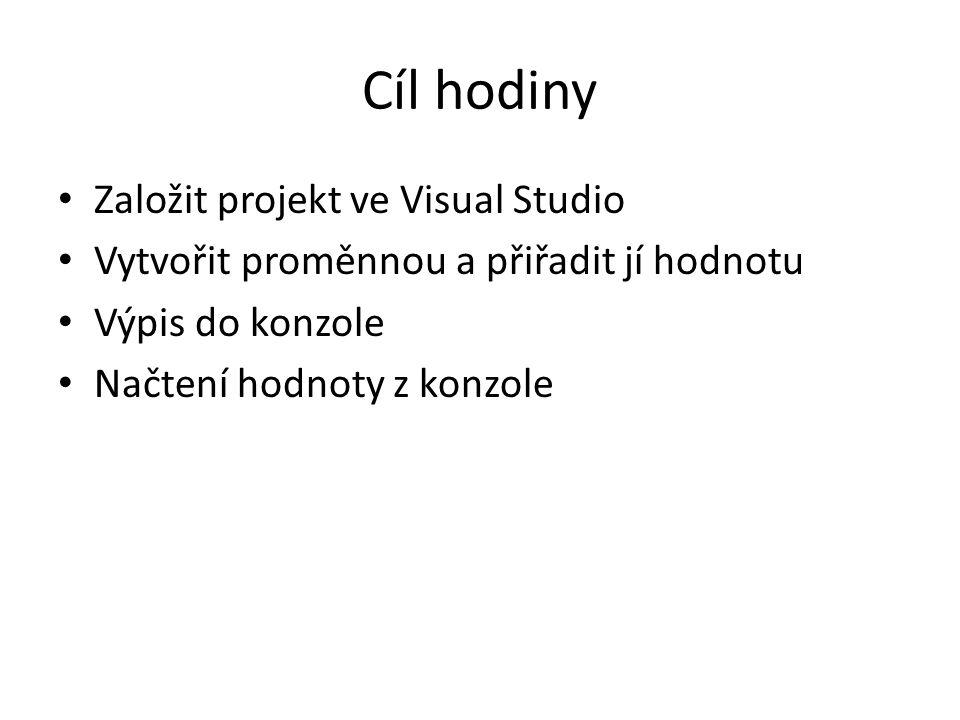 Cíl hodiny Založit projekt ve Visual Studio Vytvořit proměnnou a přiřadit jí hodnotu Výpis do konzole Načtení hodnoty z konzole
