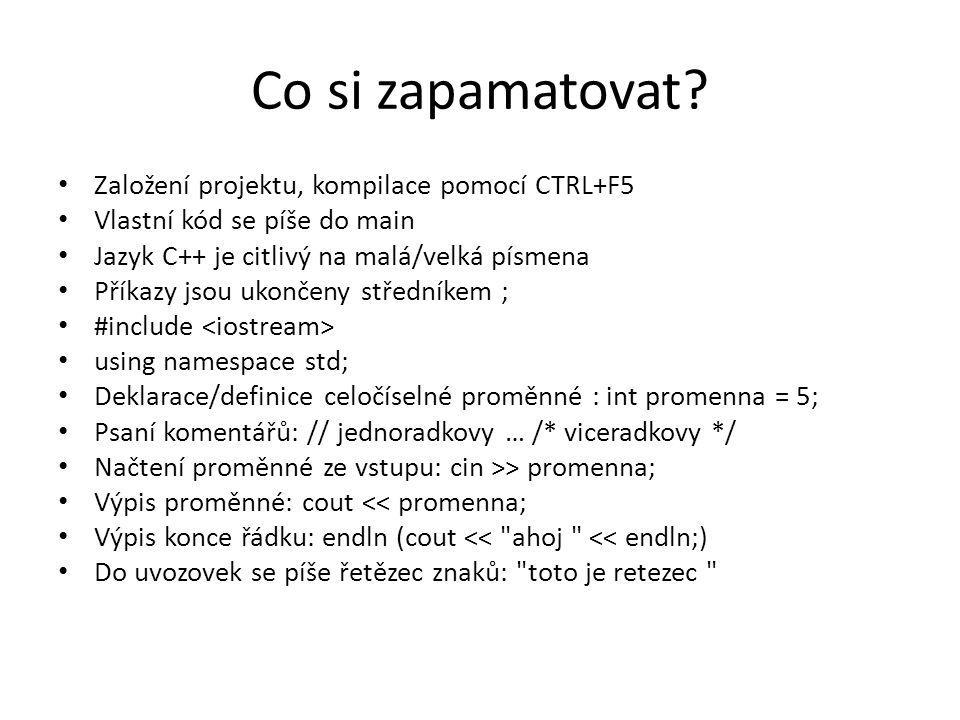 Co si zapamatovat? Založení projektu, kompilace pomocí CTRL+F5 Vlastní kód se píše do main Jazyk C++ je citlivý na malá/velká písmena Příkazy jsou uko