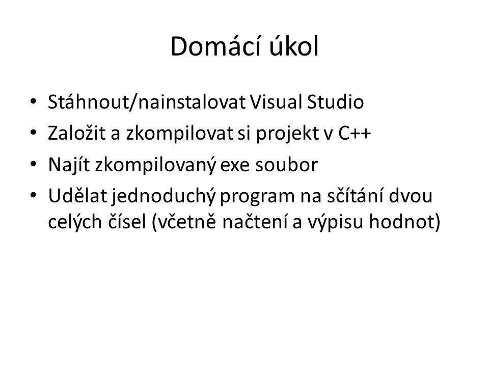 Domácí úkol Stáhnout/nainstalovat Visual Studio Založit a zkompilovat si projekt v C++ Najít zkompilovaný exe soubor Udělat jednoduchý program na sčít