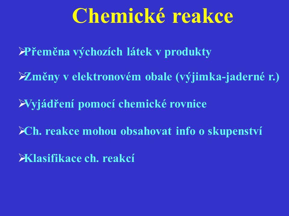 Chemické reakce  Přeměna výchozích látek v produkty  Změny v elektronovém obale (výjimka-jaderné r.)  Vyjádření pomocí chemické rovnice  Ch. reakc