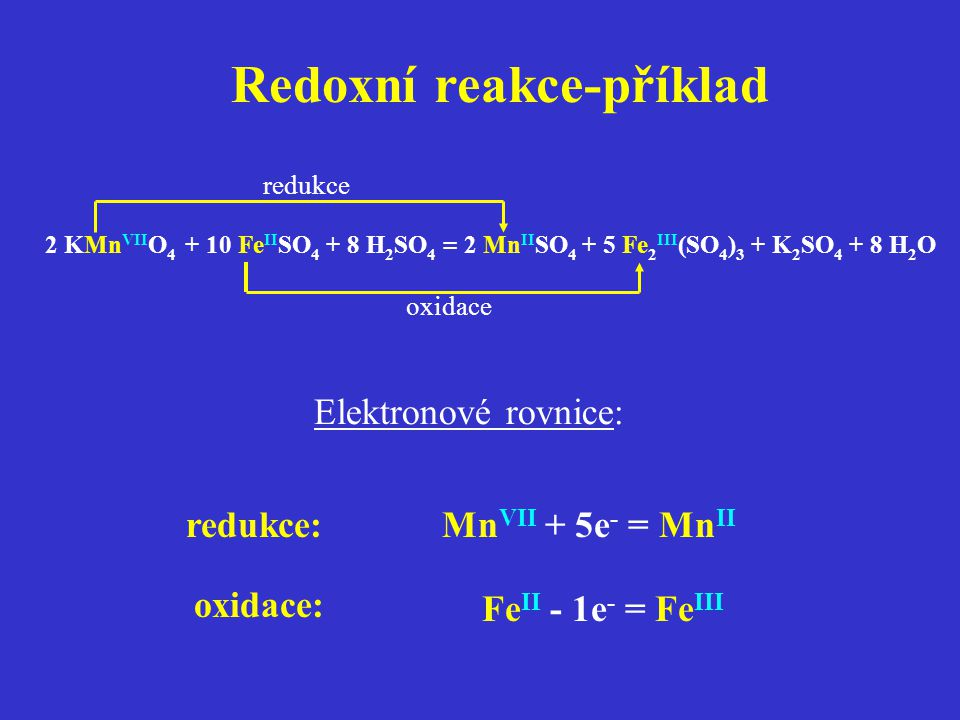 Redoxní reakce-příklad 2 KMn VII O 4 + 10 Fe II SO 4 + 8 H 2 SO 4 = 2 Mn II SO 4 + 5 Fe 2 III (SO 4 ) 3 + K 2 SO 4 + 8 H 2 O redukce oxidace Elektrono