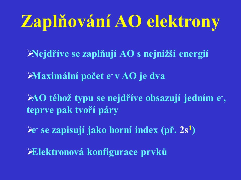 Zaplňování AO elektrony  Nejdříve se zaplňují AO s nejnižší energií  Maximální počet e - v AO je dva  AO téhož typu se nejdříve obsazují jedním e -
